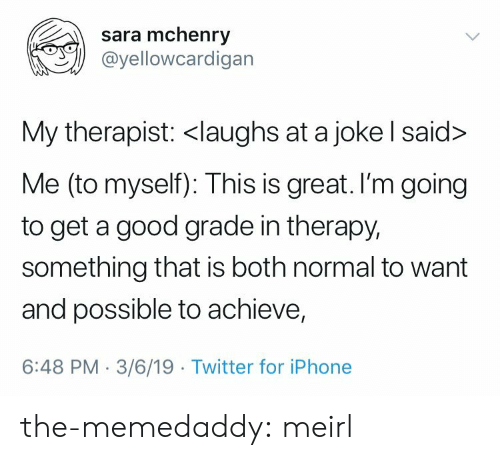 Iphone, Tumblr, and Twitter: sara mchenry  @yellowcardigan  My therapist: <laughs at a joke l said>  Me (to myself): This is great. I'm going  to get a good grade in therapy,  something that is both normal to want  and possible to achieve,  6:48 PM-3/6/19 Twitter for iPhone the-memedaddy: meirl